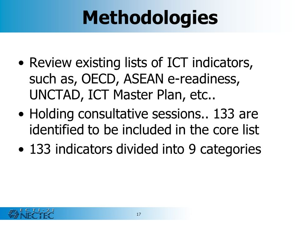 17 Methodologies Review existing lists of ICT indicators, such as, OECD, ASEAN e-readiness, UNCTAD, ICT Master Plan, etc.. Holding consultative sessio