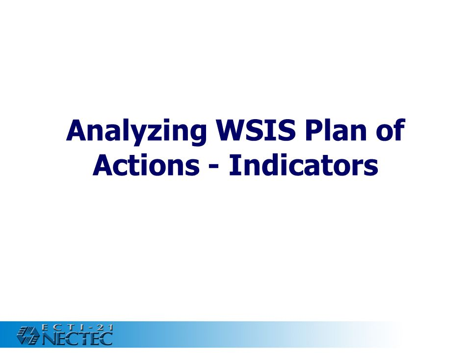 9 WSIS Plan of Actions - Indicators Top strategies in the plan Basic Access to the Internet (21) Human Capacity Building (19) IT Manpower Development (19) Security (13) Opportunities from Liberalization and Regionalization (12)