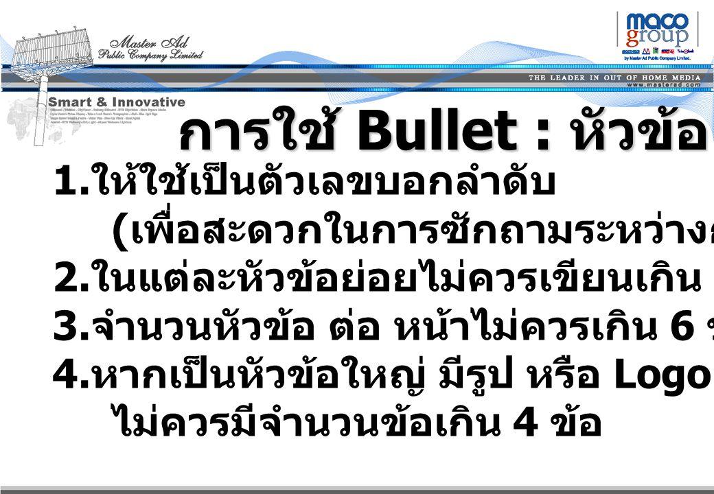 การใช้ Bullet : หัวข้อย่อย 1. 1. ให้ใช้เป็นตัวเลขบอกลำดับ ( เพื่อสะดวกในการซักถามระหว่างการ Present ) 2. 2. ในแต่ละหัวข้อย่อยไม่ควรเขียนเกิน 1 – 2 บรร