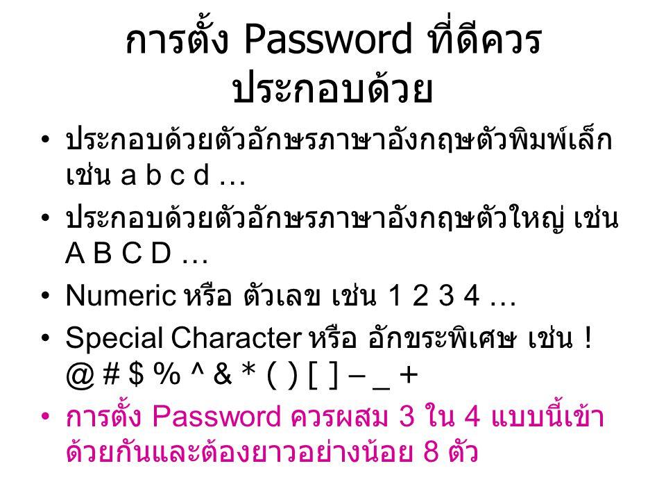 การตั้ง Password ที่ดีควร ประกอบด้วย ประกอบด้วยตัวอักษรภาษาอังกฤษตัวพิมพ์เล็ก เช่น a b c d … ประกอบด้วยตัวอักษรภาษาอังกฤษตัวใหญ่ เช่น A B C D … Numeric หรือ ตัวเลข เช่น 1 2 3 4 … Special Character หรือ อักขระพิเศษ เช่น .