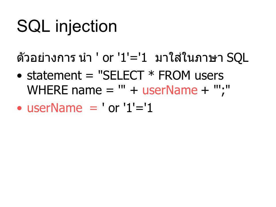 ตัวอย่างการ นำ or 1 = 1 มาใส่ในภาษา SQL statement = SELECT * FROM users WHERE name = + userName + ; userName = or 1 = 1
