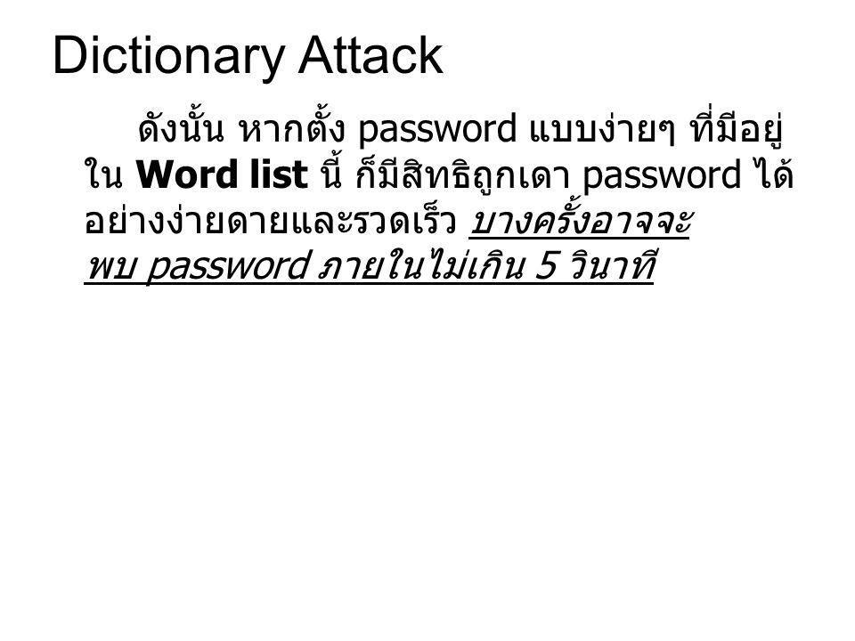 Dictionary Attack ดังนั้น หากตั้ง password แบบง่ายๆ ที่มีอยู่ ใน Word list นี้ ก็มีสิทธิถูกเดา password ได้ อย่างง่ายดายและรวดเร็ว บางครั้งอาจจะ พบ password ภายในไม่เกิน 5 วินาที