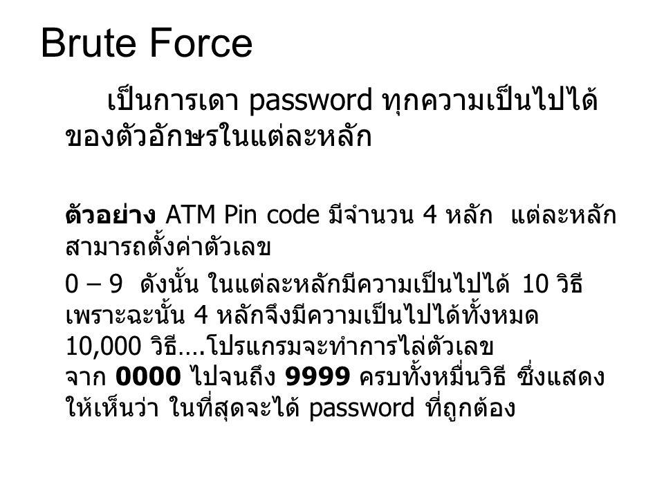 Brute Force เป็นการเดา password ทุกความเป็นไปได้ ของตัวอักษรในแต่ละหลัก ตัวอย่าง ATM Pin code มีจำนวน 4 หลัก แต่ละหลัก สามารถตั้งค่าตัวเลข 0 – 9 ดังนั้น ในแต่ละหลักมีความเป็นไปได้ 10 วิธี เพราะฉะนั้น 4 หลักจึงมีความเป็นไปได้ทั้งหมด 10,000 วิธี ….
