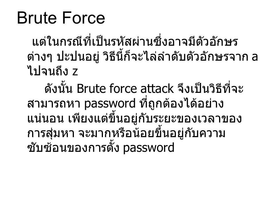 แต่ในกรณีที่เป็นรหัสผ่านซึ่งอาจมีตัวอักษร ต่างๆ ปะปนอยู่ วิธีนี้ก็จะไล่ลำดับตัวอักษรจาก a ไปจนถึง z ดังนั้น Brute force attack จึงเป็นวิธีที่จะ สามารถหา password ที่ถูกต้องได้อย่าง แน่นอน เพียงแต่ขึ้นอยู่กับระยะของเวลาของ การสุ่มหา จะมากหรือน้อยขึ้นอยู่กับความ ซับซ้อนของการตั้ง password