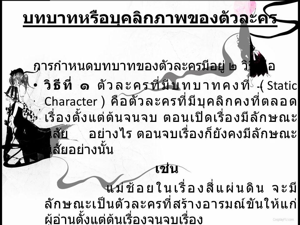 บทบาทหรือบุคลิกภาพของตัวละคร การกำหนดบทบาทของตัวละครมีอยู่ ๒ วิธี คือ วิธีที่ ๑ ตัวละครที่มีบทบาทคงที่ ( Static Character ) คือตัวละครที่มีบุคลิกคงที่