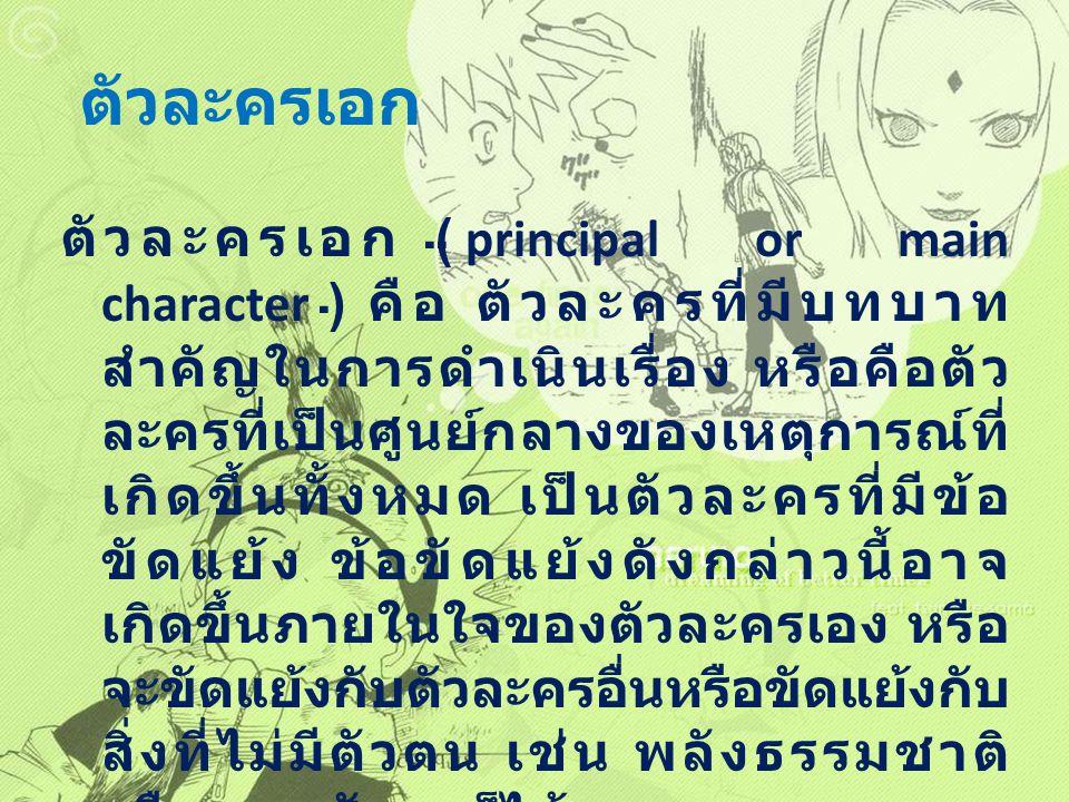 ตัวละครเอก ตัวละครเอก ( principal or main character ) คือ ตัวละครที่มีบทบาท สำคัญในการดำเนินเรื่อง หรือคือตัว ละครที่เป็นศูนย์กลางของเหตุการณ์ที่ เกิด