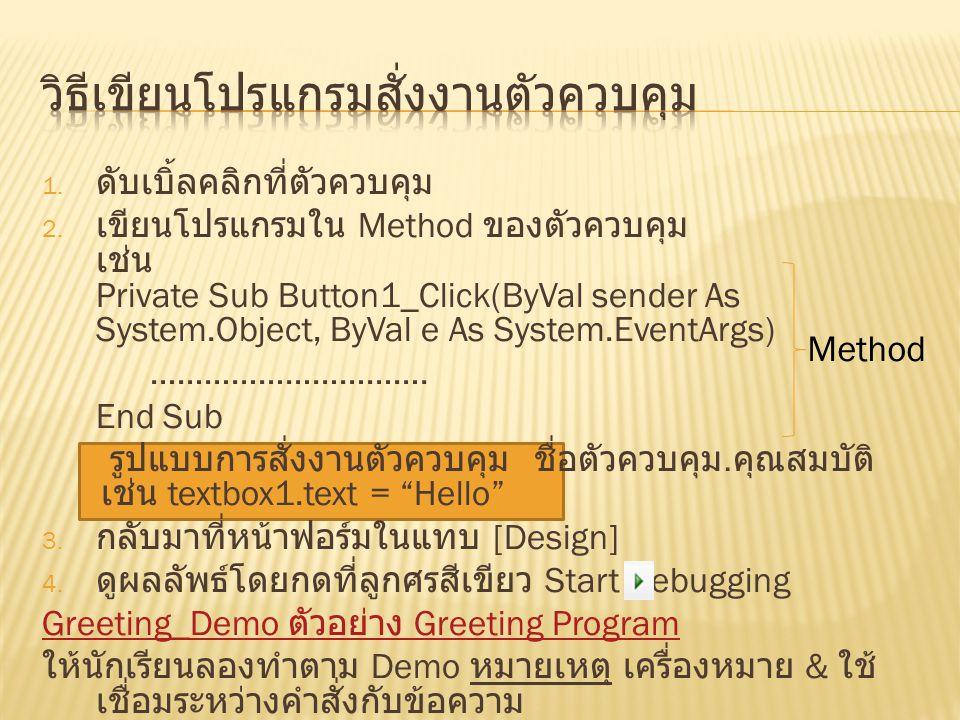1. ดับเบิ้ลคลิกที่ตัวควบคุม 2. เขียนโปรแกรมใน Method ของตัวควบคุม เช่น Private Sub Button1_Click(ByVal sender As System.Object, ByVal e As System.Even