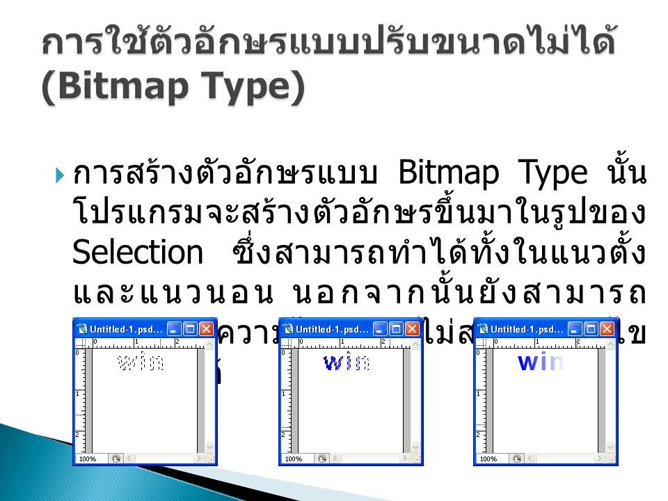  การสร้างตัวอักษรแบบ Bitmap Type นั้น โปรแกรมจะสร้างตัวอักษรขึ้นมาในรูปของ Selection ซึ่งสามารถทำได้ทั้งในแนวตั้ง และแนวนอน นอกจากนั้นยังสามารถ ตกแต่