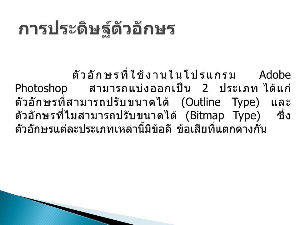 ตัวอักษรที่ใช้งานในโปรแกรม Adobe Photoshop สามารถแบ่งออกเป็น 2 ประเภท ได้แก่ ตัวอักษรที่สามารถปรับขนาดได้ (Outline Type) และ ตัวอักษรที่ไม่สามารถปรับข