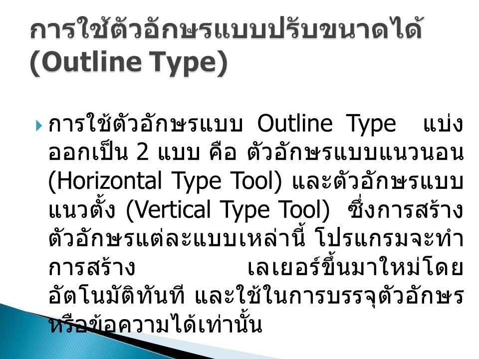  การใช้ตัวอักษรแบบ Outline Type แบ่ง ออกเป็น 2 แบบ คือ ตัวอักษรแบบแนวนอน (Horizontal Type Tool) และตัวอักษรแบบ แนวตั้ง (Vertical Type Tool) ซึ่งการสร