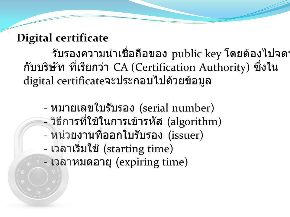 Digital certificate รับรองความน่าเชื่อถือของ public key โดยต้องไปจดทะเบียน กับบริษัท ที่เรียกว่า CA (Certification Authority) ซึ่งใน digital certifica