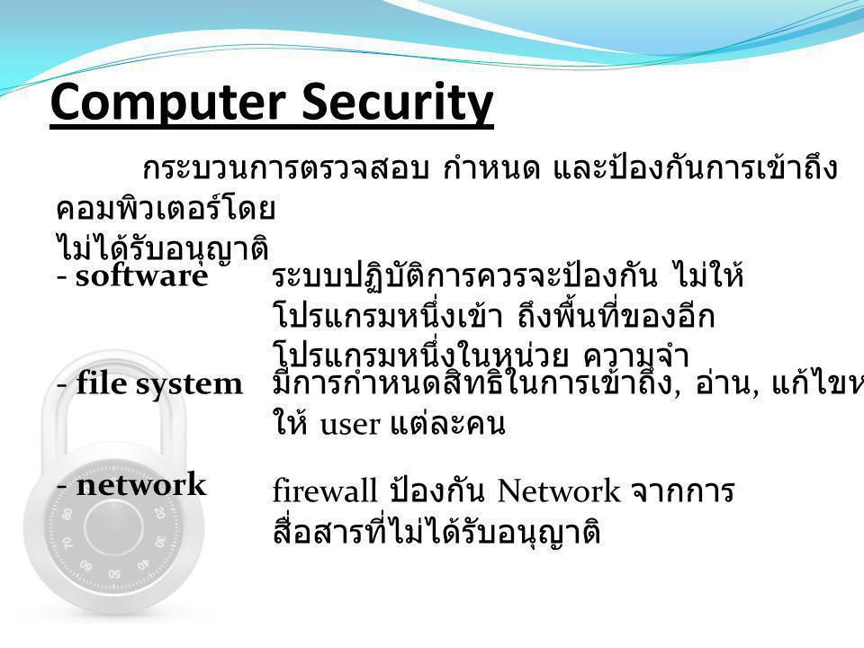 Computer Security กระบวนการตรวจสอบ กำหนด และป้องกันการเข้าถึง คอมพิวเตอร์โดย ไม่ได้รับอนุญาติ - software - file system - network ระบบปฏิบัติการควรจะป้