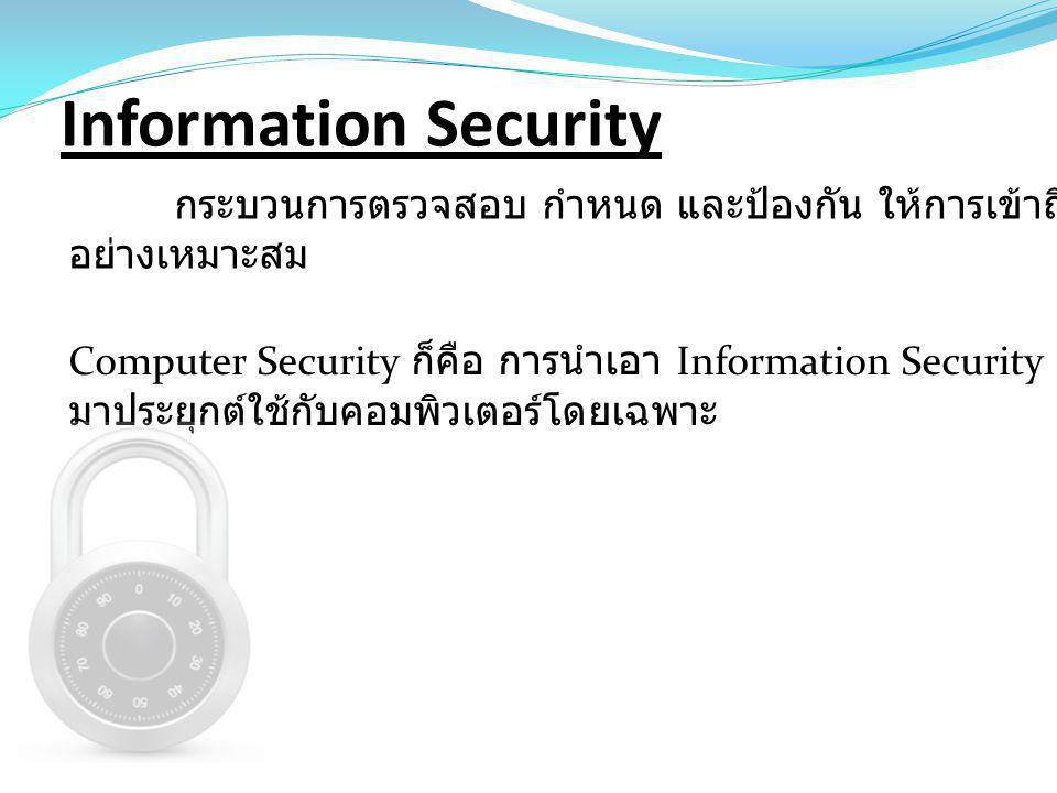 Information Security กระบวนการตรวจสอบ กำหนด และป้องกัน ให้การเข้าถึงข้อมูลเป็นไป อย่างเหมาะสม Computer Security ก็คือ การนำเอา Information Security มา