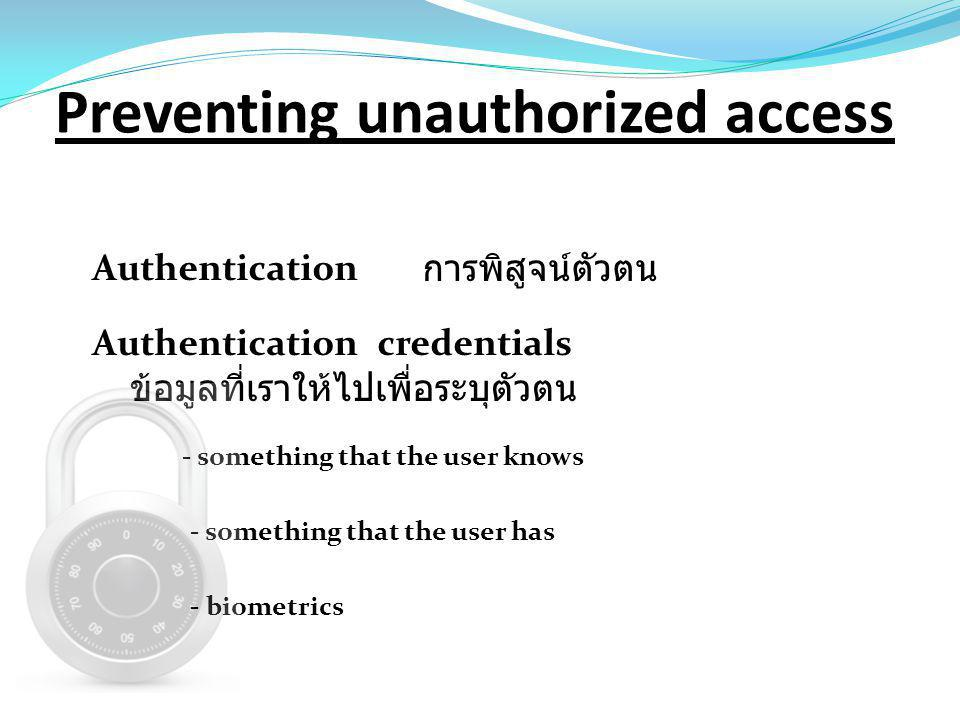 Preventing unauthorized access Authentication การพิสูจน์ตัวตน Authentication credentials - something that the user knows - something that the user has - biometrics ข้อมูลที่เราให้ไปเพื่อระบุตัวตน
