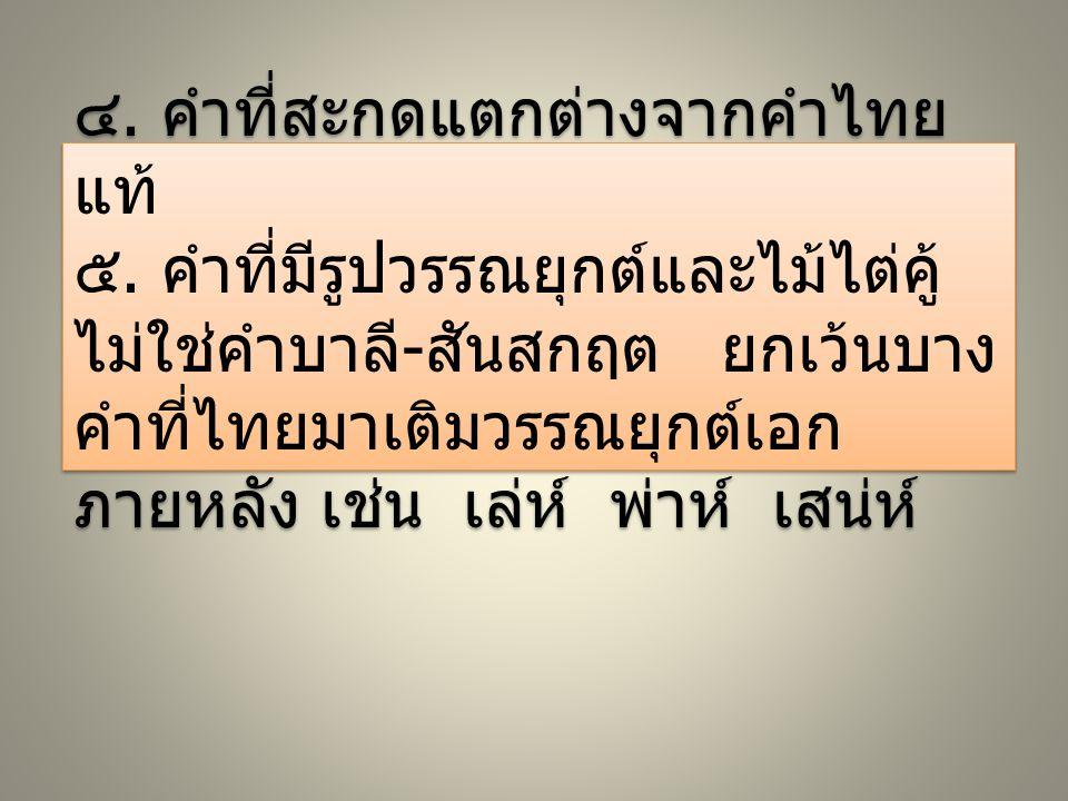 ๔. คำที่สะกดแตกต่างจากคำไทย แท้ ๕. คำที่มีรูปวรรณยุกต์และไม้ไต่คู้ ไม่ใช่คำบาลี - สันสกฤต ยกเว้นบาง คำที่ไทยมาเติมวรรณยุกต์เอก ภายหลัง เช่น เล่ห์ พ่าห