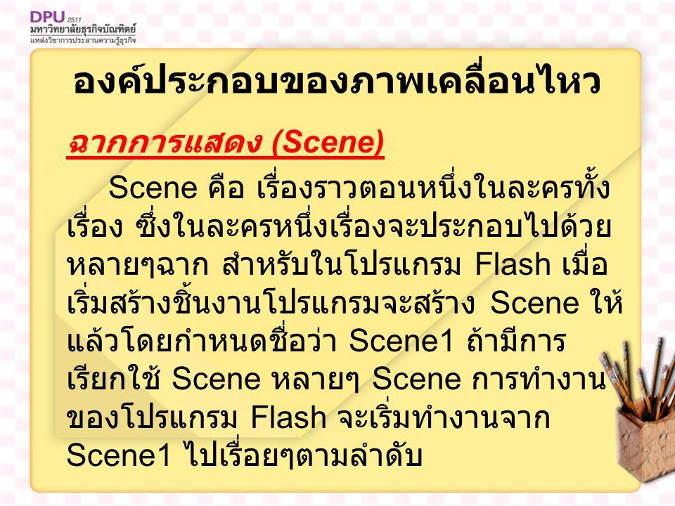 องค์ประกอบของภาพเคลื่อนไหว ฉากการแสดง (Scene) Scene คือ เรื่องราวตอนหนึ่งในละครทั้ง เรื่อง ซึ่งในละครหนึ่งเรื่องจะประกอบไปด้วย หลายๆฉาก สำหรับในโปรแกรม Flash เมื่อ เริ่มสร้างชิ้นงานโปรแกรมจะสร้าง Scene ให้ แล้วโดยกำหนดชื่อว่า Scene1 ถ้ามีการ เรียกใช้ Scene หลายๆ Scene การทำงาน ของโปรแกรม Flash จะเริ่มทำงานจาก Scene1 ไปเรื่อยๆตามลำดับ