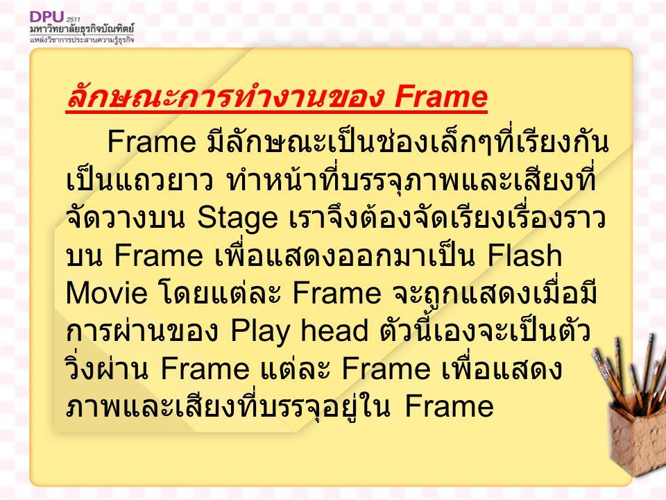 ลักษณะการทำงานของ Frame Frame มีลักษณะเป็นช่องเล็กๆที่เรียงกัน เป็นแถวยาว ทำหน้าที่บรรจุภาพและเสียงที่ จัดวางบน Stage เราจึงต้องจัดเรียงเรื่องราว บน Frame เพื่อแสดงออกมาเป็น Flash Movie โดยแต่ละ Frame จะถูกแสดงเมื่อมี การผ่านของ Play head ตัวนี้เองจะเป็นตัว วิ่งผ่าน Frame แต่ละ Frame เพื่อแสดง ภาพและเสียงที่บรรจุอยู่ใน Frame