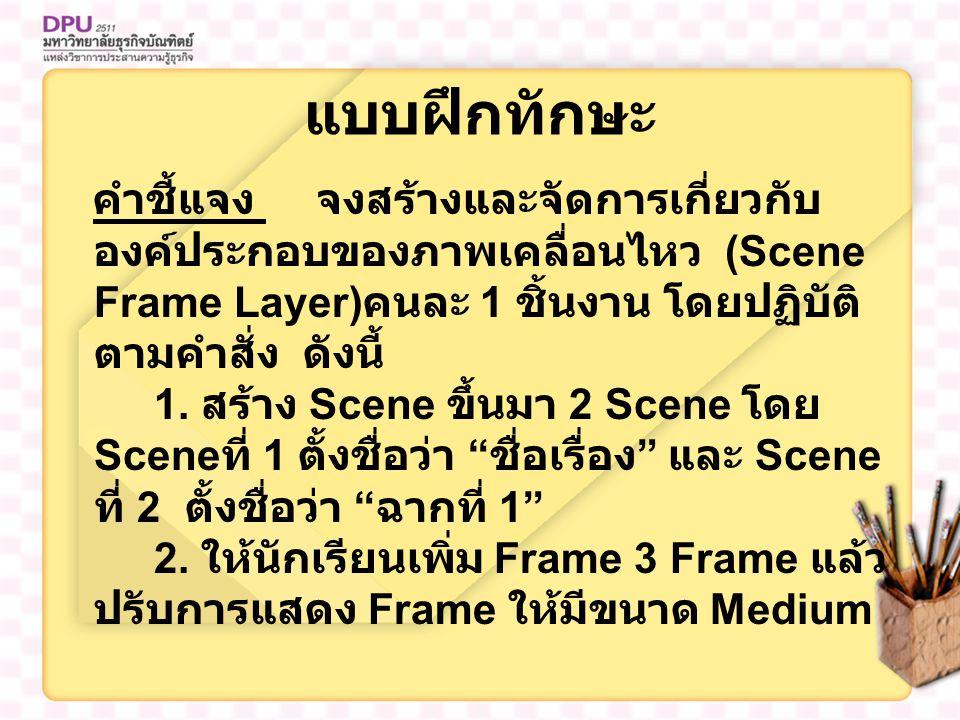 แบบฝึกทักษะ คำชี้แจง จงสร้างและจัดการเกี่ยวกับ องค์ประกอบของภาพเคลื่อนไหว (Scene Frame Layer) คนละ 1 ชิ้นงาน โดยปฏิบัติ ตามคำสั่ง ดังนี้ 1. สร้าง Scen