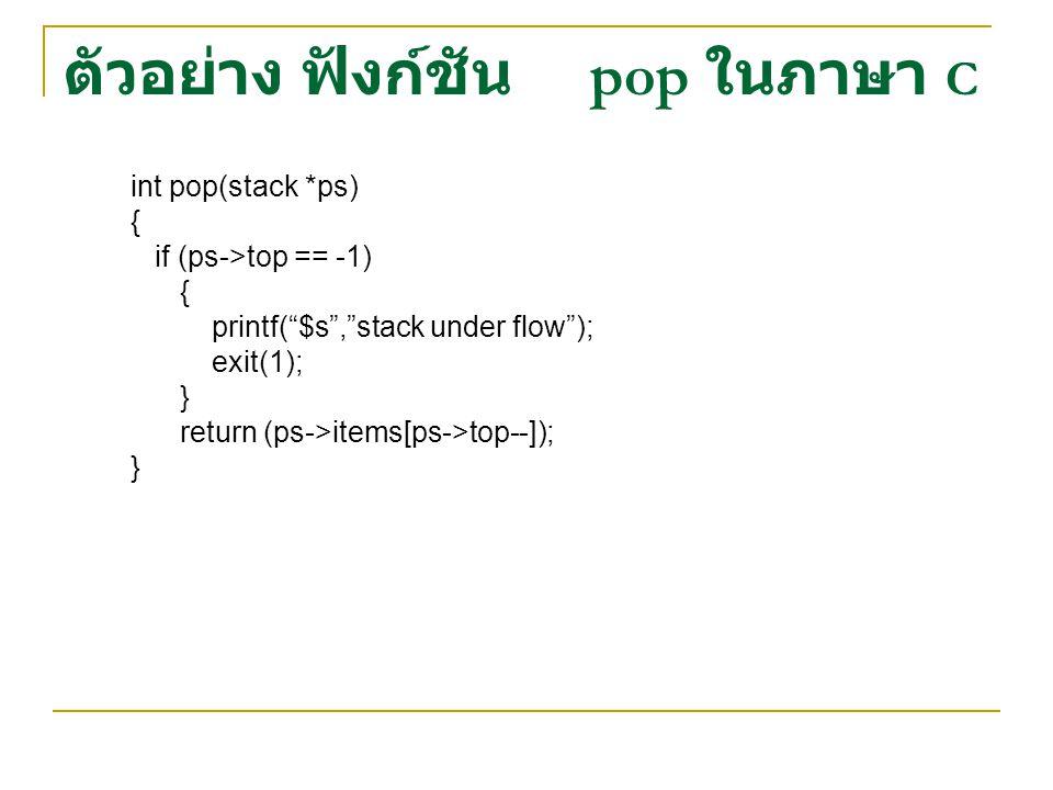 """ตัวอย่าง ฟังก์ชัน pop ในภาษา C int pop(stack *ps) { if (ps->top == -1) { printf(""""$s"""",""""stack under flow""""); exit(1); } return (ps->items[ps->top--]); }"""