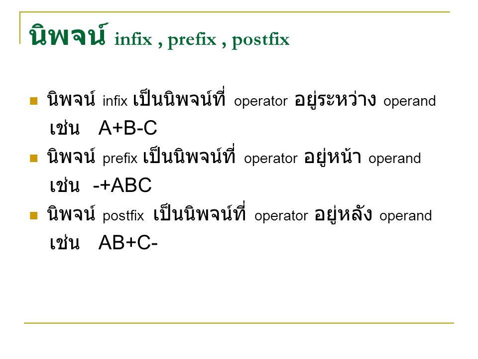 นิพจน์ infix, prefix, postfix นิพจน์ infix เป็นนิพจน์ที่ operator อยู่ระหว่าง operand เช่น A+B-C นิพจน์ prefix เป็นนิพจน์ที่ operator อยู่หน้า operand