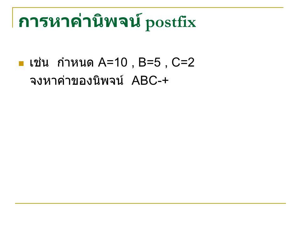 การหาค่านิพจน์ postfix เช่น กำหนด A=10, B=5, C=2 จงหาค่าของนิพจน์ ABC-+