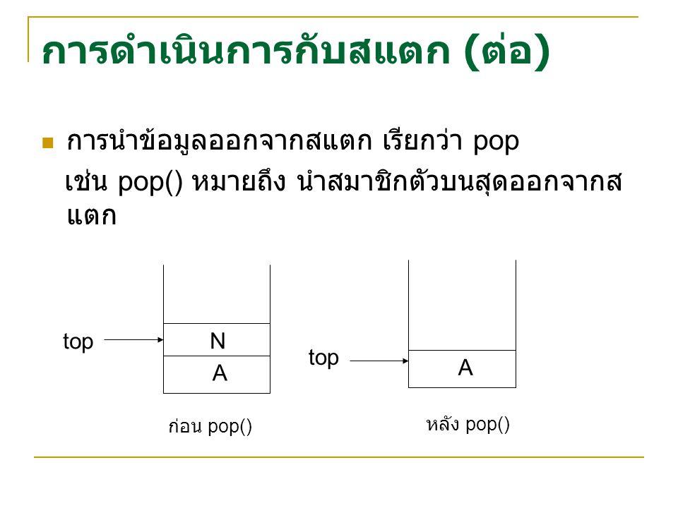 การดำเนินการกับสแตก ( ต่อ ) การนำข้อมูลออกจากสแตก เรียกว่า pop เช่น pop() หมายถึง นำสมาชิกตัวบนสุดออกจากส แตก A Ntop A ก่อน pop() หลัง pop()