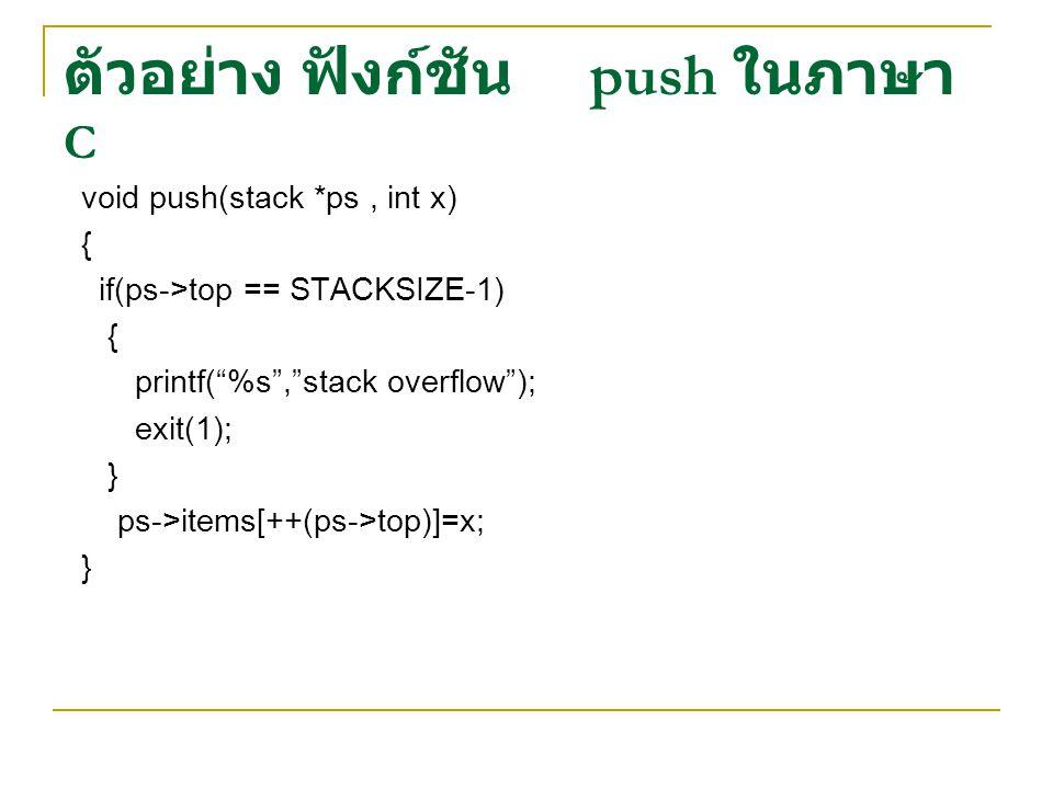 """ตัวอย่าง ฟังก์ชัน push ในภาษา C void push(stack *ps, int x) { if(ps->top == STACKSIZE-1) { printf(""""%s"""",""""stack overflow""""); exit(1); } ps->items[++(ps->"""