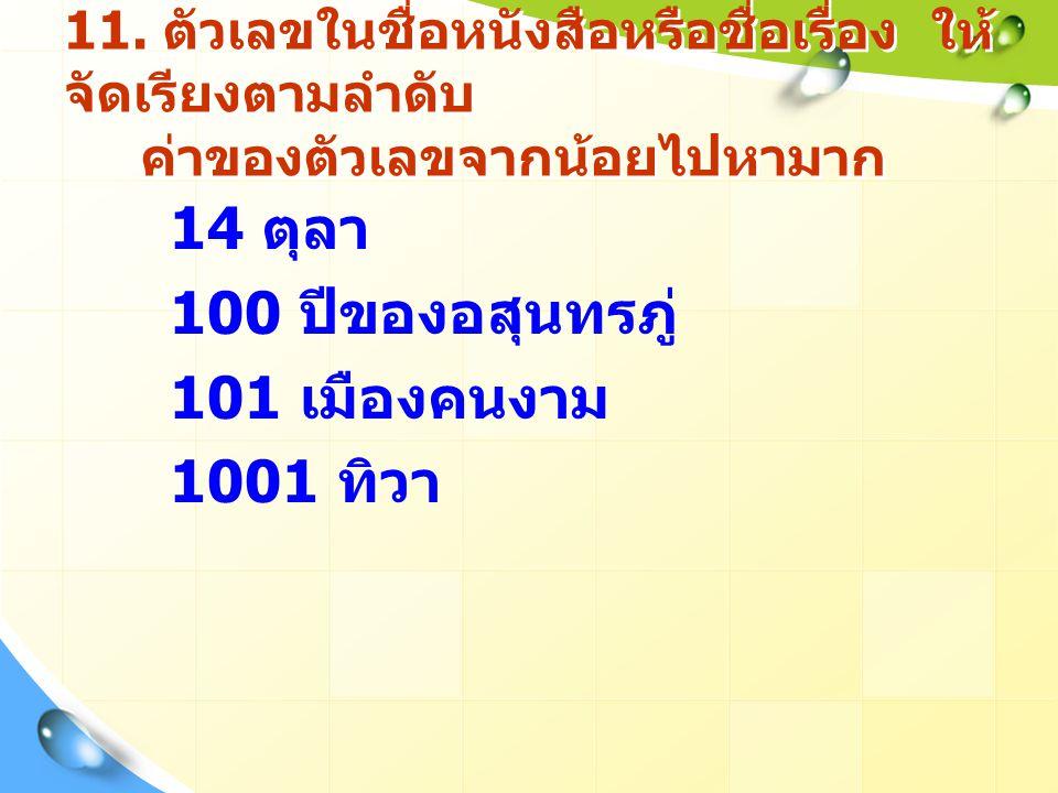 11. ตัวเลขในชื่อหนังสือหรือชื่อเรื่อง ให้ จัดเรียงตามลำดับ ค่าของตัวเลขจากน้อยไปหามาก 14 ตุลา 100 ปีของอสุนทรภู่ 101 เมืองคนงาม 1001 ทิวา