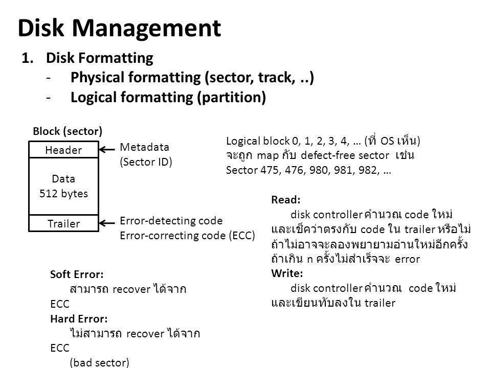 Disk Management 1.Disk Formatting -Physical formatting (sector, track,..) -Logical formatting (partition) Header Data 512 bytes Trailer Metadata (Sect