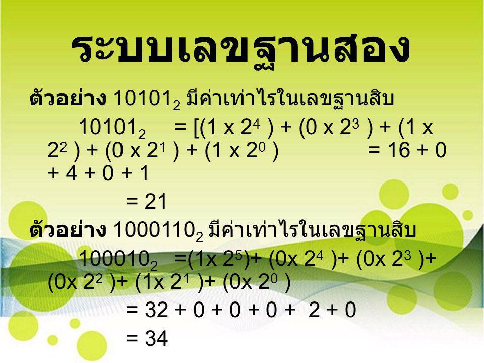 ระบบเลขฐานสอง ตัวอย่าง 10101 2 มีค่าเท่าไรในเลขฐานสิบ 10101 2 = [(1 x 2 4 ) + (0 x 2 3 ) + (1 x 2 2 ) + (0 x 2 1 ) + (1 x 2 0 )= 16 + 0 + 4 + 0 + 1 =