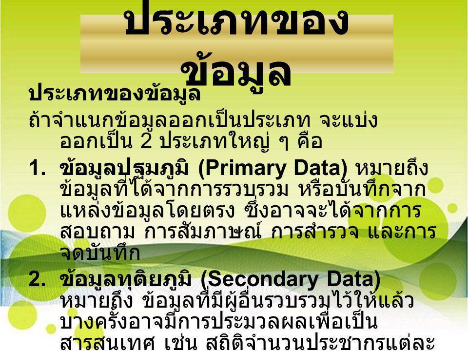 ประเภทของ ข้อมูล ถ้าจำแนกข้อมูลออกเป็นประเภท จะแบ่ง ออกเป็น 2 ประเภทใหญ่ ๆ คือ 1. ข้อมูลปฐมภูมิ (Primary Data) หมายถึง ข้อมูลที่ได้จากการรวบรวม หรือบั