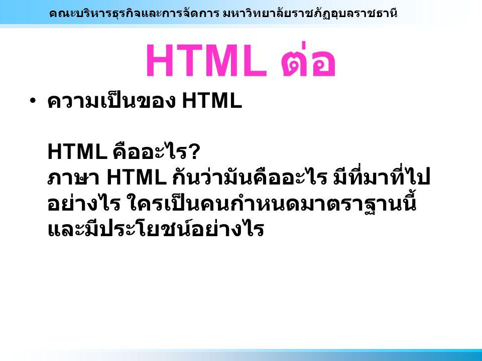 คณะบริหารธุรกิจและการจัดการ มหาวิทยาลัยราชภัฏอุบลราชธานี HTML ต่อ ความเป็นของ HTML HTML คืออะไร ? ภาษา HTML กันว่ามันคืออะไร มีที่มาที่ไป อย่างไร ใครเ