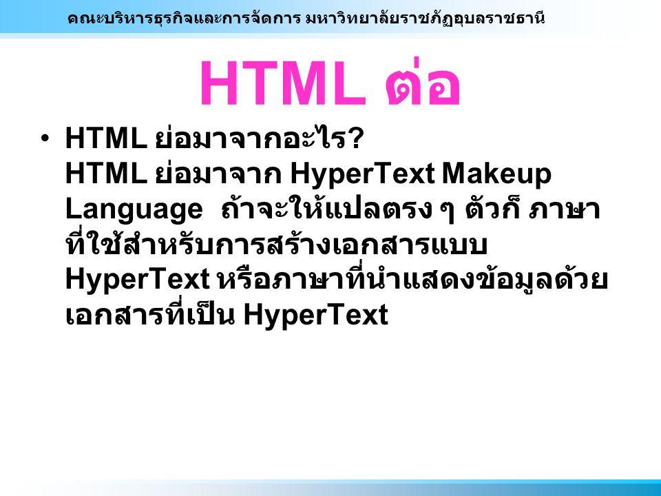 คณะบริหารธุรกิจและการจัดการ มหาวิทยาลัยราชภัฏอุบลราชธานี HTML ต่อ HTML ย่อมาจากอะไร ? HTML ย่อมาจาก HyperText Makeup Language ถ้าจะให้แปลตรง ๆ ตัวก็ ภ