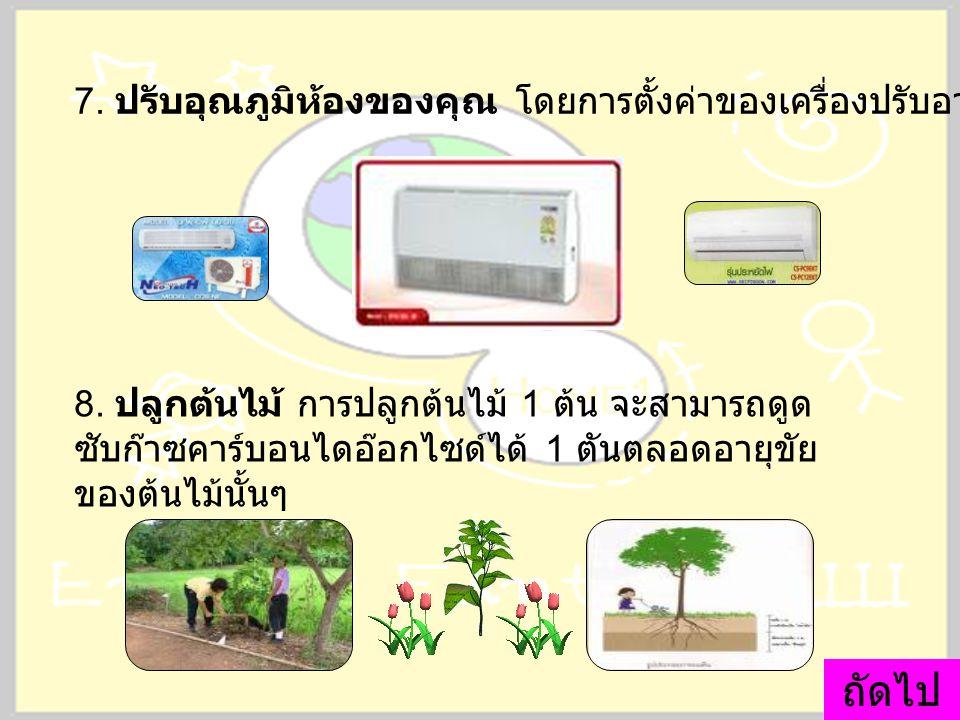 7. ปรับอุณภูมิห้องของคุณ โดยการตั้งค่าของเครื่องปรับอากาศไว้ที่ 25 องศา 8. ปลูกต้นไม้ การปลูกต้นไม้ 1 ต้น จะสามารถดูด ซับก๊าซคาร์บอนไดอ๊อกไซด์ได้ 1 ตั