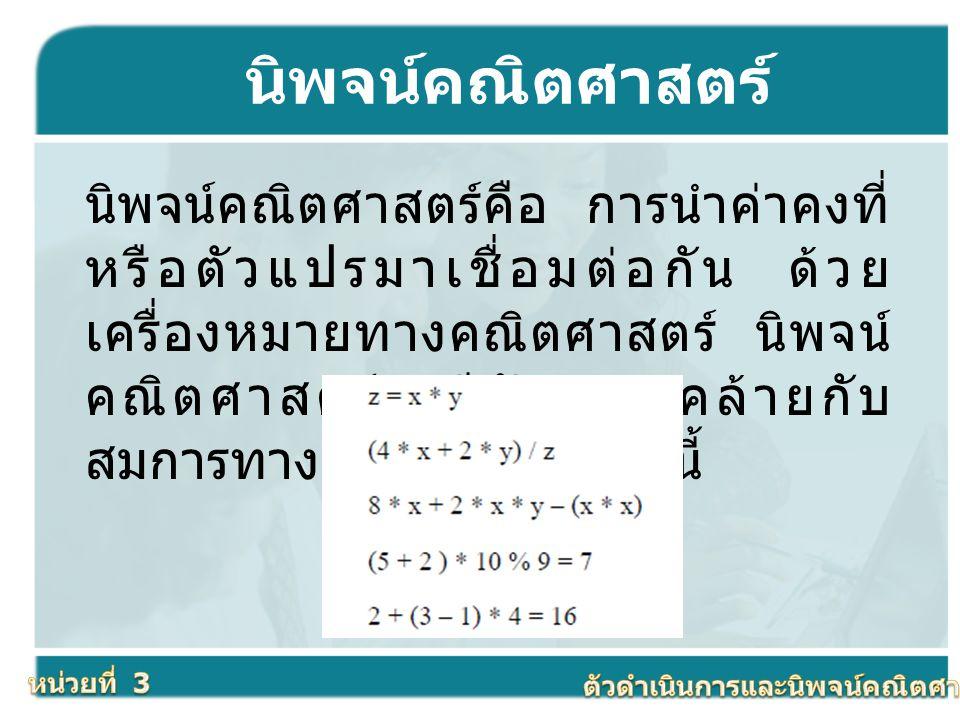 นิพจน์คณิตศาสตร์ นิพจน์คณิตศาสตร์คือ การนำค่าคงที่ หรือตัวแปรมาเชื่อมต่อกัน ด้วย เครื่องหมายทางคณิตศาสตร์ นิพจน์ คณิตศาสตร์จะมีลักษณะคล้ายกับ สมการทาง