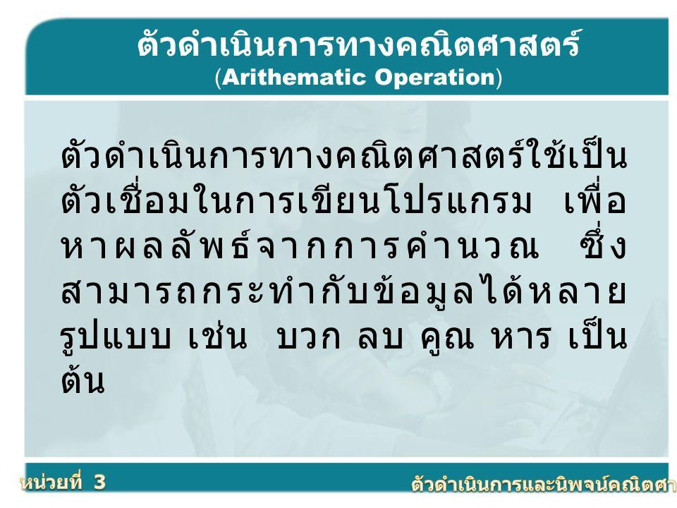 ตัวดำเนินการทางคณิตศาสตร์ (Arithematic Operation) ตัวดำเนินการทางคณิตศาสตร์ใช้เป็น ตัวเชื่อมในการเขียนโปรแกรม เพื่อ หาผลลัพธ์จากการคำนวณ ซึ่ง สามารถกร