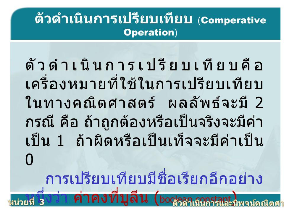 ตัวดำเนินการเปรียบเทียบ (Comperative Operation) ตัวดำเนินการเปรียบเทียบคือ เครื่องหมายที่ใช้ในการเปรียบเทียบ ในทางคณิตศาสตร์ ผลลัพธ์จะมี 2 กรณี คือ ถ้