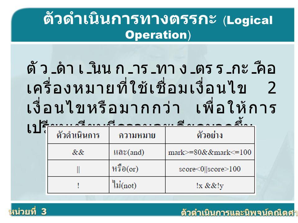 ตัวดำเนินการทางตรรกะ (Logical Operation) ตัวดำเนินการทางตรรกะคือ เครื่องหมายที่ใช้เชื่อมเงื่อนไข 2 เงื่อนไขหรือมากกว่า เพื่อให้การ เปรียบเทียบมีความละ