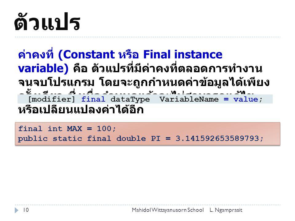ตัวแปร 10 ค่าคงที่ (Constant หรือ Final instance variable) คือ ตัวแปรที่มีค่าคงที่ตลอดการทำงาน จนจบโปรแกรม โดยจะถูกกำหนดค่าข้อมูลได้เพียง ครั้งเดียว ซึ่งเมื่อกำหนดแล้วจะไม่สามารถแก้ไข หรือเปลี่ยนแปลงค่าได้อีก [modifier] final dataType VariableName = value; final int MAX = 100; public static final double PI = 3.141592653589793; final int MAX = 100; public static final double PI = 3.141592653589793; L.
