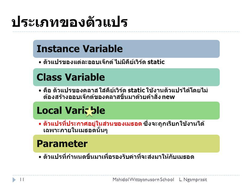 ประเภทของตัวแปร 11 Instance Variable ตัวแปรของแต่ละออบเจ็กต์ ไม่มีคีย์เวิร์ด static Class Variable คือ ตัวแปรของคลาส ใส่คีย์เวิร์ด static ใช้งานตัวแปรได้โดยไม่ ต้องสร้างออบเจ็กต์ของคลาสขึ้นมาด้วยคำสั่ง new Local Variable ตัวแปรที่ประกาศอยู่ในส่วนของเมธอด ซึ่งจะถูกเรียกใช้งานได้ เฉพาะภายในเมธอดนั้นๆ Parameter ตัวแปรที่กำหนดขึ้นมาเพื่อรองรับค่าที่จะส่งมาให้กับเมธอด L.