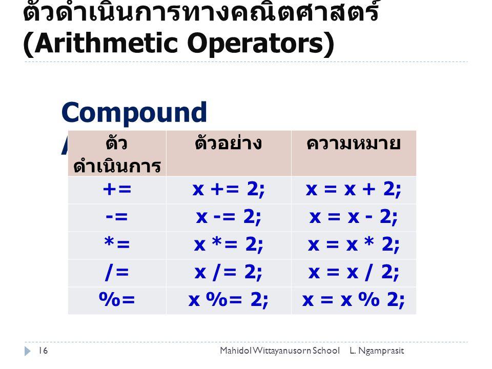 ตัวดำเนินการทางคณิตศาสตร์ (Arithmetic Operators) 16 Compound Assignment ตัว ดำเนินการ ตัวอย่างความหมาย +=x += 2;x = x + 2; -=x -= 2;x = x - 2; *=x *= 2;x = x * 2; /=x /= 2;x = x / 2; %=x %= 2;x = x % 2; L.