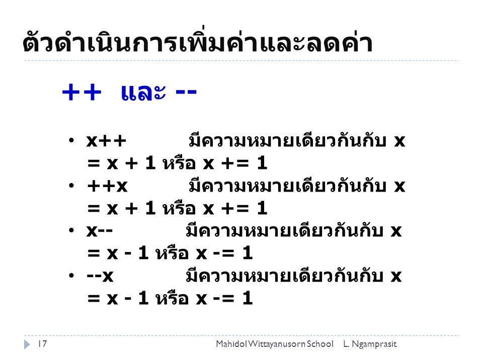 ตัวดำเนินการเพิ่มค่าและลดค่า 17 ++ และ -- x++ มีความหมายเดียวกันกับ x = x + 1 หรือ x += 1 ++x มีความหมายเดียวกันกับ x = x + 1 หรือ x += 1 x-- มีความหมายเดียวกันกับ x = x - 1 หรือ x -= 1 --x มีความหมายเดียวกันกับ x = x - 1 หรือ x -= 1 L.