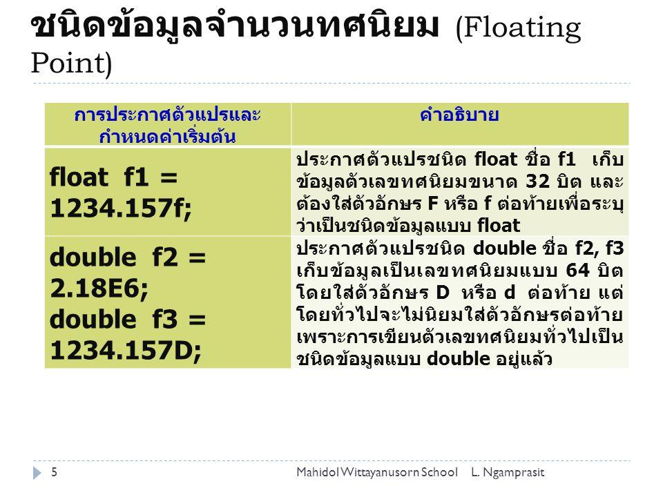ชนิดข้อมูลจำนวนทศนิยม (Floating Point) 5 การประกาศตัวแปรและ กำหนดค่าเริ่มต้น คำอธิบาย float f1 = 1234.157f; ประกาศตัวแปรชนิด float ชื่อ f1 เก็บ ข้อมูลตัวเลขทศนิยมขนาด 32 บิต และ ต้องใส่ตัวอักษร F หรือ f ต่อท้ายเพื่อระบุ ว่าเป็นชนิดข้อมูลแบบ float double f2 = 2.18E6; double f3 = 1234.157D; ประกาศตัวแปรชนิด double ชื่อ f2, f3 เก็บข้อมูลเป็นเลขทศนิยมแบบ 64 บิต โดยใส่ตัวอักษร D หรือ d ต่อท้าย แต่ โดยทั่วไปจะไม่นิยมใส่ตัวอักษรต่อท้าย เพราะการเขียนตัวเลขทศนิยมทั่วไปเป็น ชนิดข้อมูลแบบ double อยู่แล้ว L.