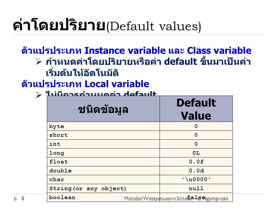 ค่าโดยปริยาย (Default values) 8 ตัวแปรประเภท Instance variable และ Class variable  กำหนดค่าโดยปริยายหรือค่า default ขึ้นมาเป็นค่า เริ่มต้นให้อัตโนมัติ ตัวแปรประเภท Local variable  ไม่มีการกำหนดค่า default ชนิดข้อมูล Default Value byte0 short0 int0 long0L float0.0f double0.0d char \u0000 String(or any object)null booleanfalse L.