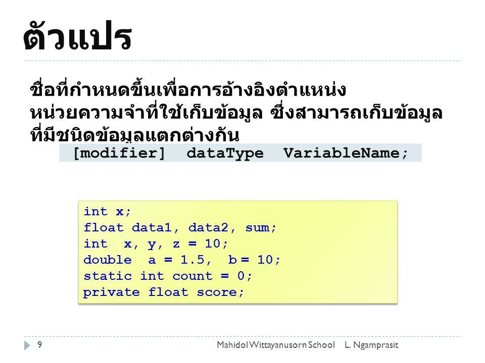 ตัวแปร 9 ชื่อที่กำหนดขึ้นเพื่อการอ้างอิงตำแหน่ง หน่วยความจำที่ใช้เก็บข้อมูล ซึ่งสามารถเก็บข้อมูล ที่มีชนิดข้อมูลแตกต่างกัน [modifier] dataType VariableName; int x; float data1, data2, sum; int x, y, z = 10; double a = 1.5, b = 10; static int count = 0; private float score; int x; float data1, data2, sum; int x, y, z = 10; double a = 1.5, b = 10; static int count = 0; private float score; L.