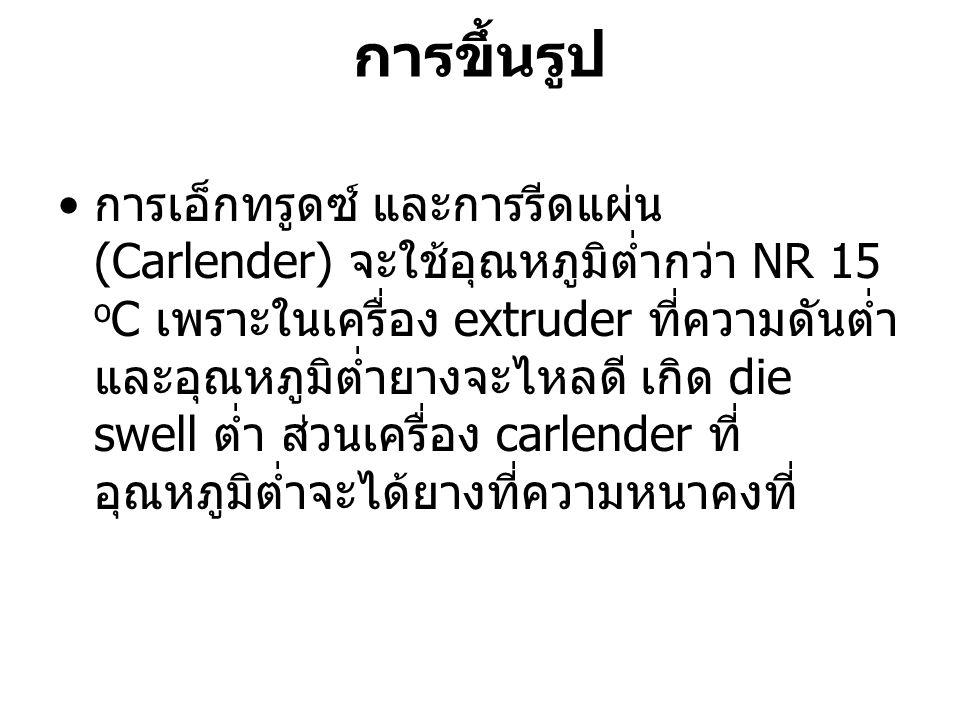 การขึ้นรูป การเอ็กทรูดซ์ และการรีดแผ่น (Carlender) จะใช้อุณหภูมิต่ำกว่า NR 15 o C เพราะในเครื่อง extruder ที่ความดันต่ำ และอุณหภูมิต่ำยางจะไหลดี เกิด
