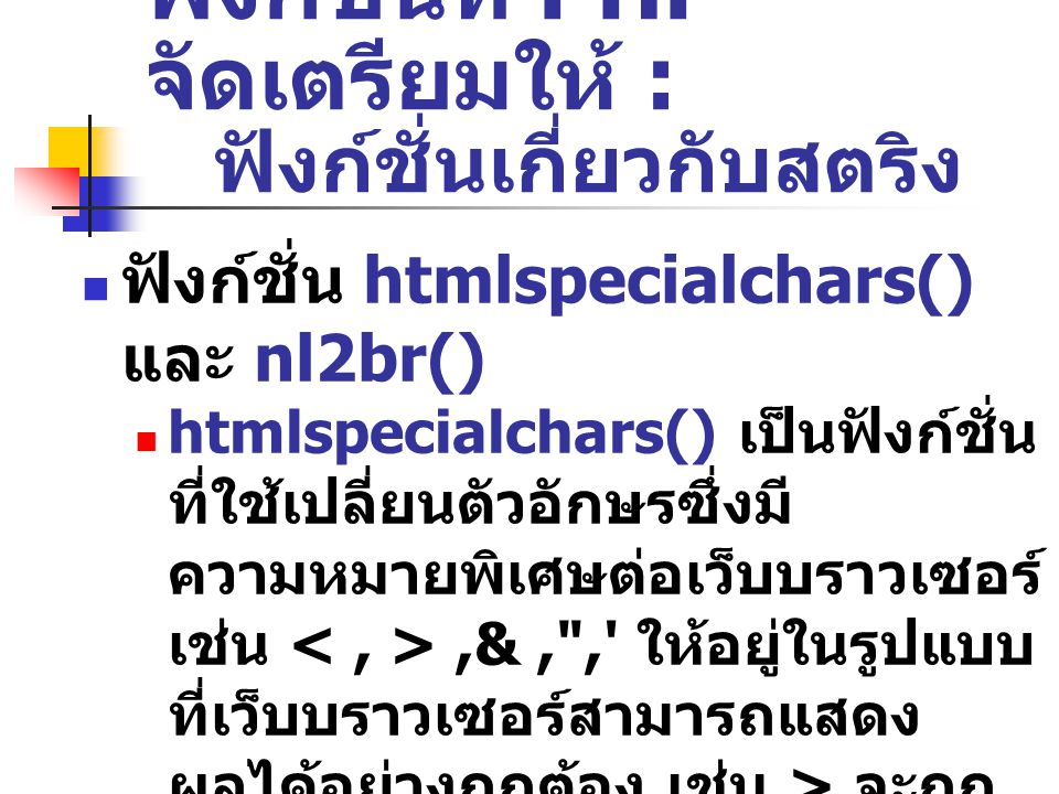 ฟังก์ชั่นที่ PHP จัดเตรียมให้ : ฟังก์ชั่นเกี่ยวกับสตริง ฟังก์ชั่น htmlspecialchars() และ nl2br() htmlspecialchars() เป็นฟังก์ชั่น ที่ใช้เปลี่ยนตัวอักษรซึ่งมี ความหมายพิเศษต่อเว็บบราวเซอร์ เช่น,&, , ให้อยู่ในรูปแบบ ที่เว็บบราวเซอร์สามารถแสดง ผลได้อย่างถูกต้อง เช่น > จะถูก เปลี่ยนเป็น > เป็นต้น nl2br() ใช้แทรกแท็ก หรือ แท็ก ( แท็ก เป็นแท็กตามมาตรฐาน XHTML)