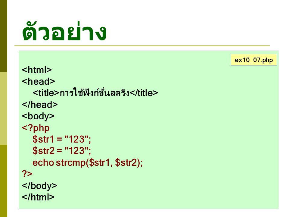ตัวอย่าง การใช้ฟังก์ชั่นสตริง <?php $str1 = 123 ; $str2 = 123 ; echo strcmp($str1, $str2); ?> ex10_07.php