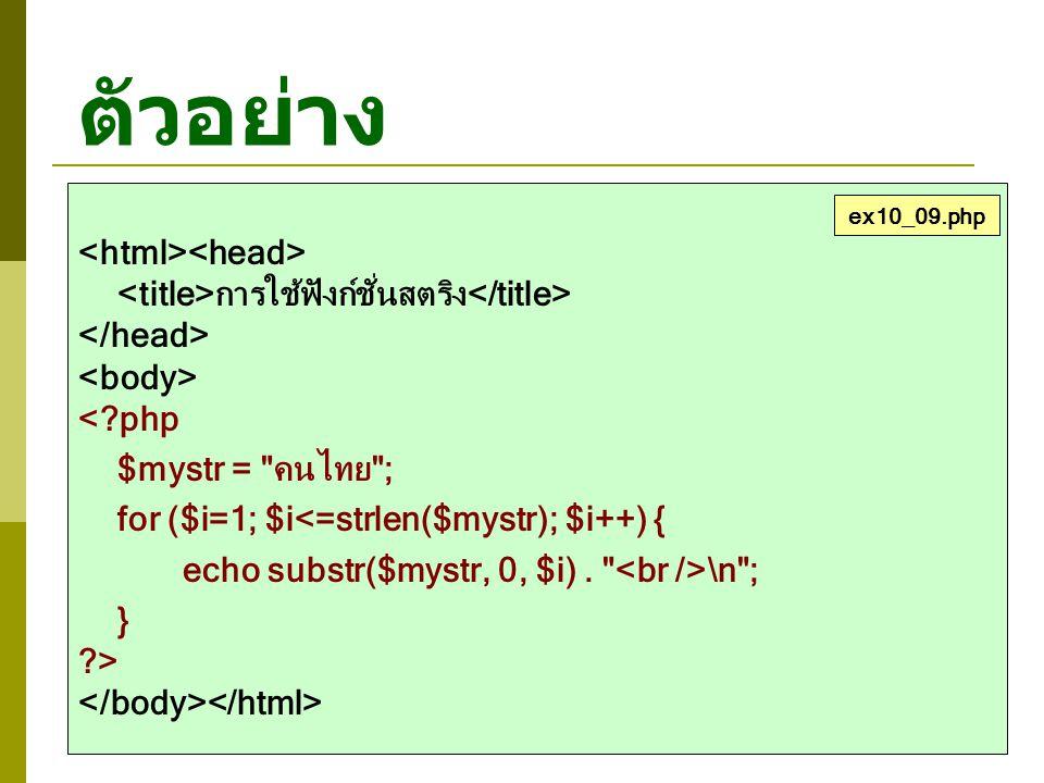 ตัวอย่าง การใช้ฟังก์ชั่นสตริง <?php $mystr = คนไทย ; for ($i=1; $i<=strlen($mystr); $i++) { echo substr($mystr, 0, $i).