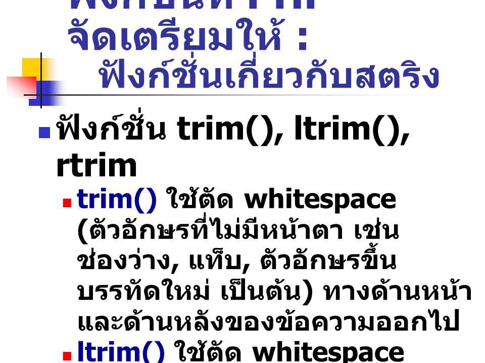 ฟังก์ชั่นที่ PHP จัดเตรียมให้ : ฟังก์ชั่นเกี่ยวกับสตริง ฟังก์ชั่น trim(), ltrim(), rtrim trim() ใช้ตัด whitespace ( ตัวอักษรที่ไม่มีหน้าตา เช่น ช่องว่าง, แท็บ, ตัวอักษรขึ้น บรรทัดใหม่ เป็นต้น ) ทางด้านหน้า และด้านหลังของข้อความออกไป ltrim() ใช้ตัด whitespace เฉพาะทางด้านหน้าของข้อความ rtrim() ใช้ตัด whitespace เฉพาะทางด้านหลังของข้อความ